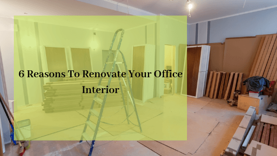 6 Reasons To Renovate Your Office Interior